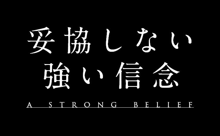 妥協しない強い信念 A STRONG BELIEF
